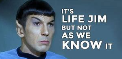 Spock saying It's life Jim, but not as we know it.